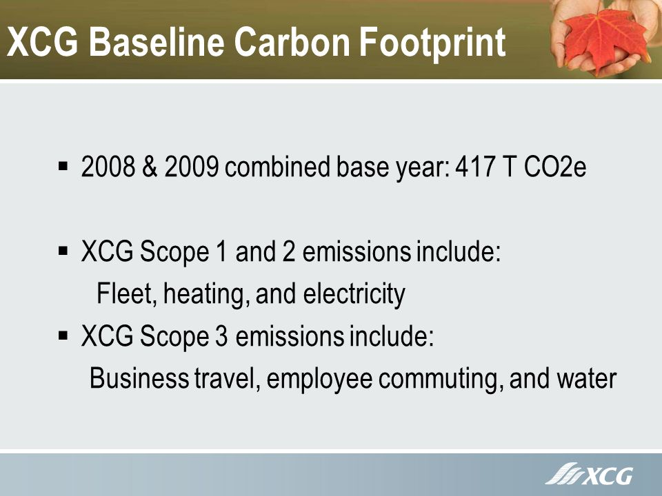 XCG Baseline Carbon Footprint 2008 & 2009 combined base year: 417 T CO2e XCG Scope 1 and 2 emissions include: Fleet, heating, and electricity XCG Scope 3 emissions include: Business travel, employee commuting, and water