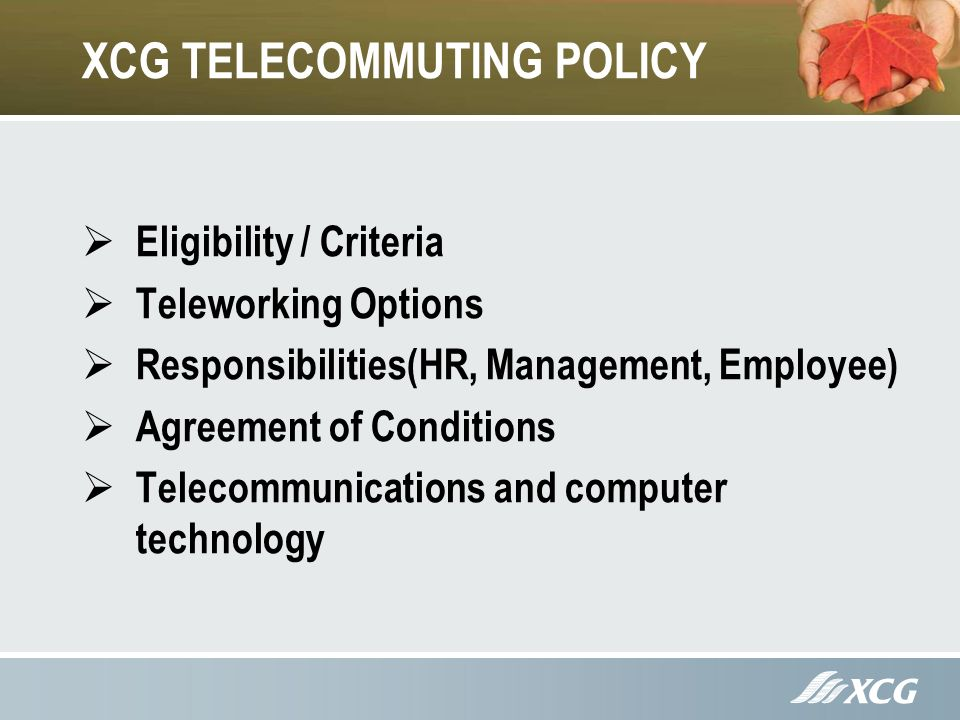 XCG TELECOMMUTING POLICY Eligibility / Criteria Teleworking Options Responsibilities(HR, Management, Employee) Agreement of Conditions Telecommunications and computer technology