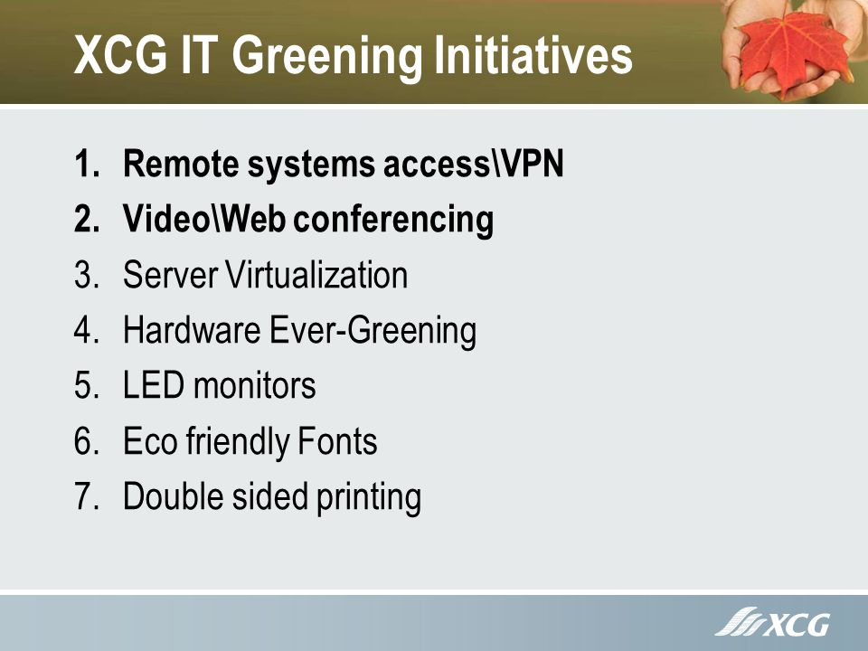 XCG IT Greening Initiatives 1.Remote systems access\VPN 2.Video\Web conferencing 3.Server Virtualization 4.Hardware Ever-Greening 5.LED monitors 6.Eco friendly Fonts 7.Double sided printing
