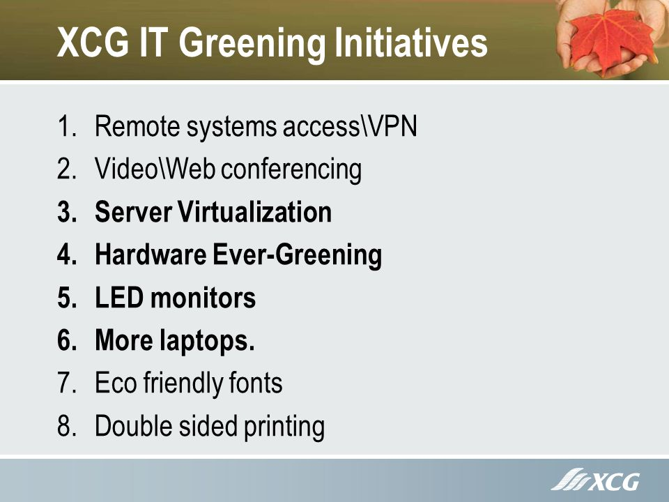 XCG IT Greening Initiatives 1.Remote systems access\VPN 2.Video\Web conferencing 3.Server Virtualization 4.Hardware Ever-Greening 5.LED monitors 6.More laptops.