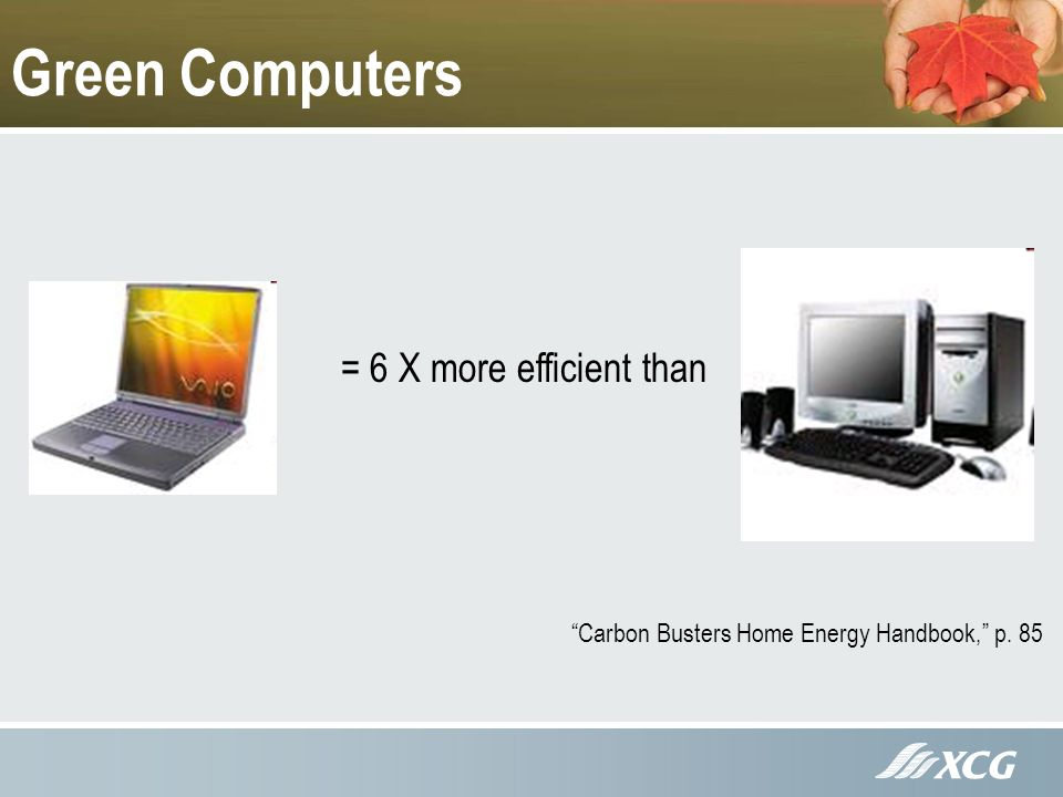 Green Computers = 6 X more efficient than Carbon Busters Home Energy Handbook, p. 85