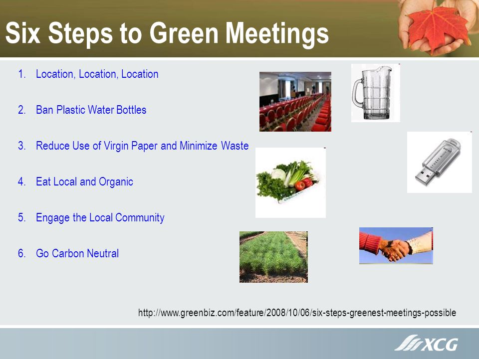 Six Steps to Green Meetings 1.Location, Location, Location 2.Ban Plastic Water Bottles 3.Reduce Use of Virgin Paper and Minimize Waste 4.Eat Local and Organic 5.Engage the Local Community 6.Go Carbon Neutral http://www.greenbiz.com/feature/2008/10/06/six-steps-greenest-meetings-possible