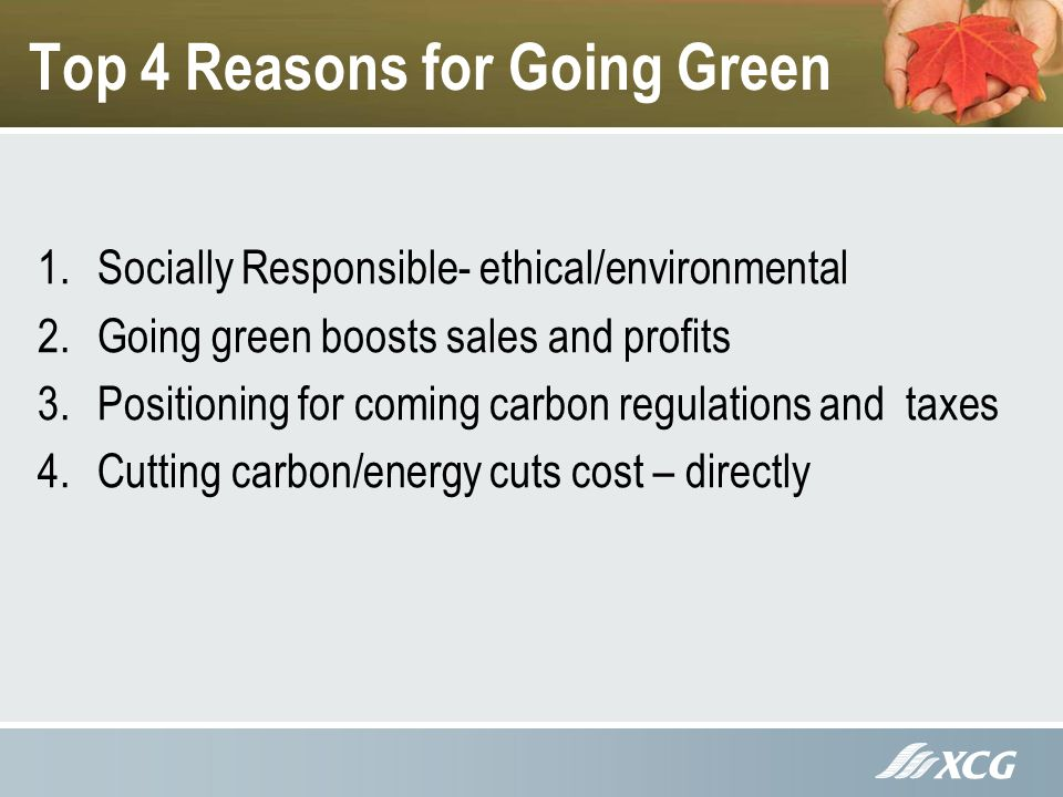 Top 4 Reasons for Going Green 1.Socially Responsible- ethical/environmental 2.Going green boosts sales and profits 3.Positioning for coming carbon regulations and taxes 4.Cutting carbon/energy cuts cost – directly