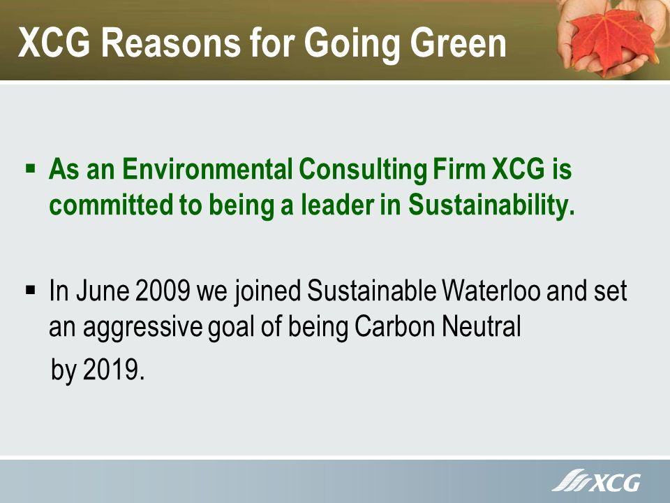 XCG Reasons for Going Green As an Environmental Consulting Firm XCG is committed to being a leader in Sustainability.