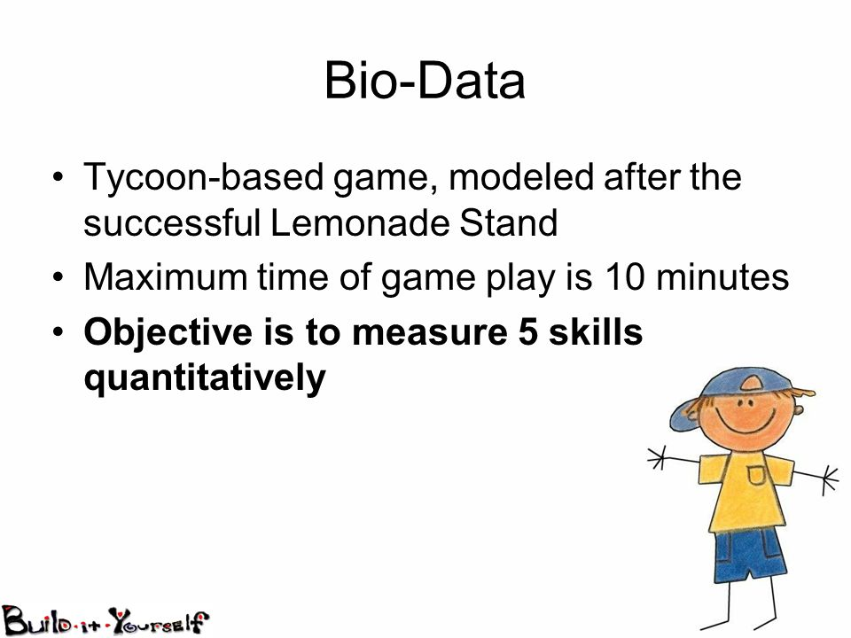 Bio-Data Tycoon-based game, modeled after the successful Lemonade Stand Maximum time of game play is 10 minutes Objective is to measure 5 skills quantitatively
