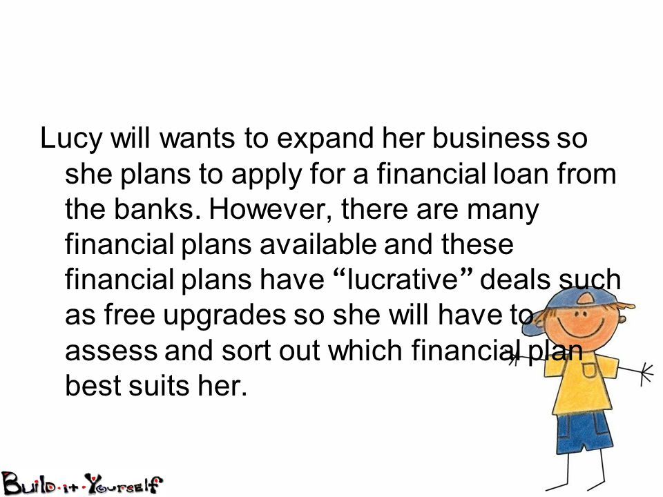 Lucy will wants to expand her business so she plans to apply for a financial loan from the banks.