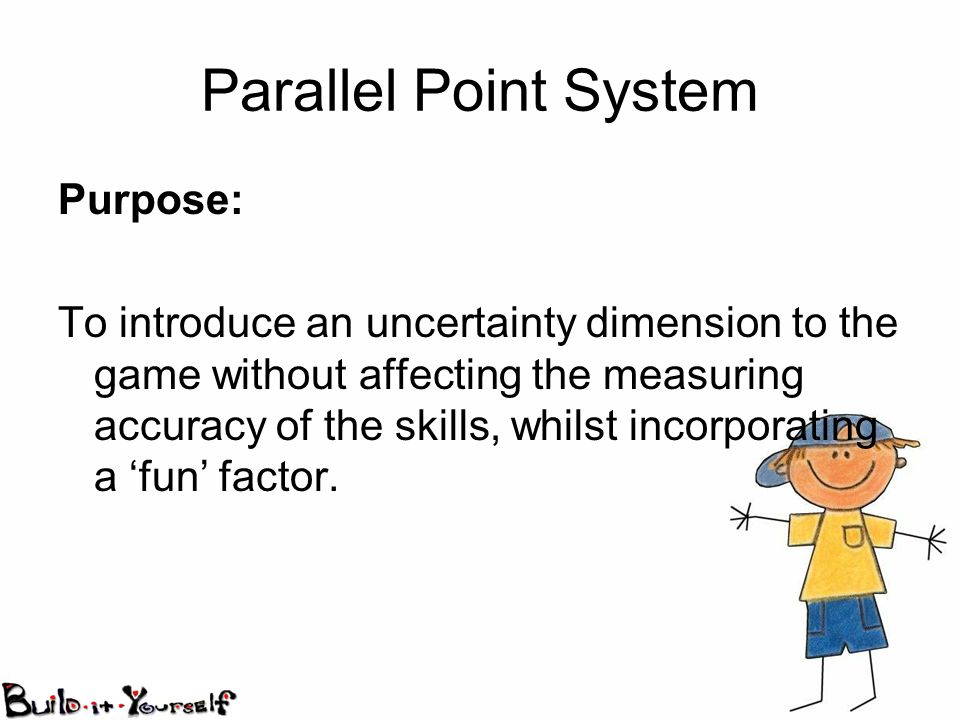 Parallel Point System Purpose: To introduce an uncertainty dimension to the game without affecting the measuring accuracy of the skills, whilst incorporating a fun factor.