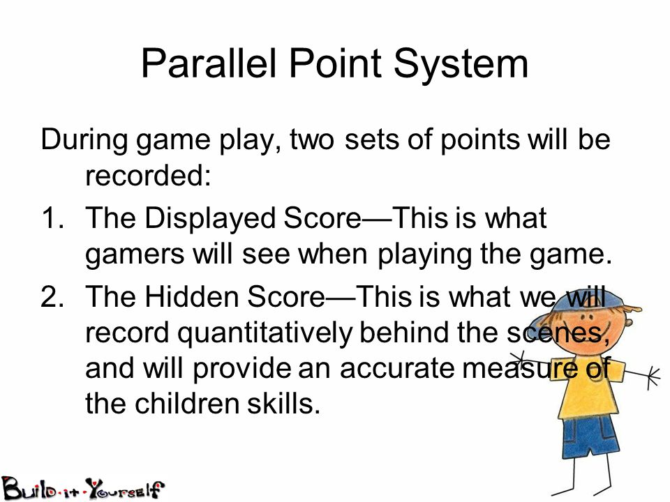 Parallel Point System During game play, two sets of points will be recorded: 1.The Displayed ScoreThis is what gamers will see when playing the game.