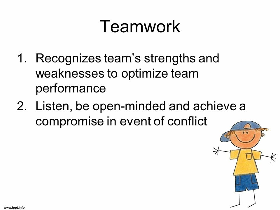 Teamwork 1.Recognizes teams strengths and weaknesses to optimize team performance 2.Listen, be open-minded and achieve a compromise in event of conflict