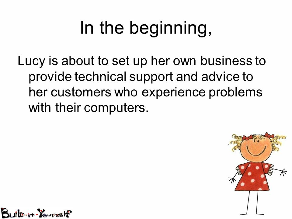 In the beginning, Lucy is about to set up her own business to provide technical support and advice to her customers who experience problems with their computers.