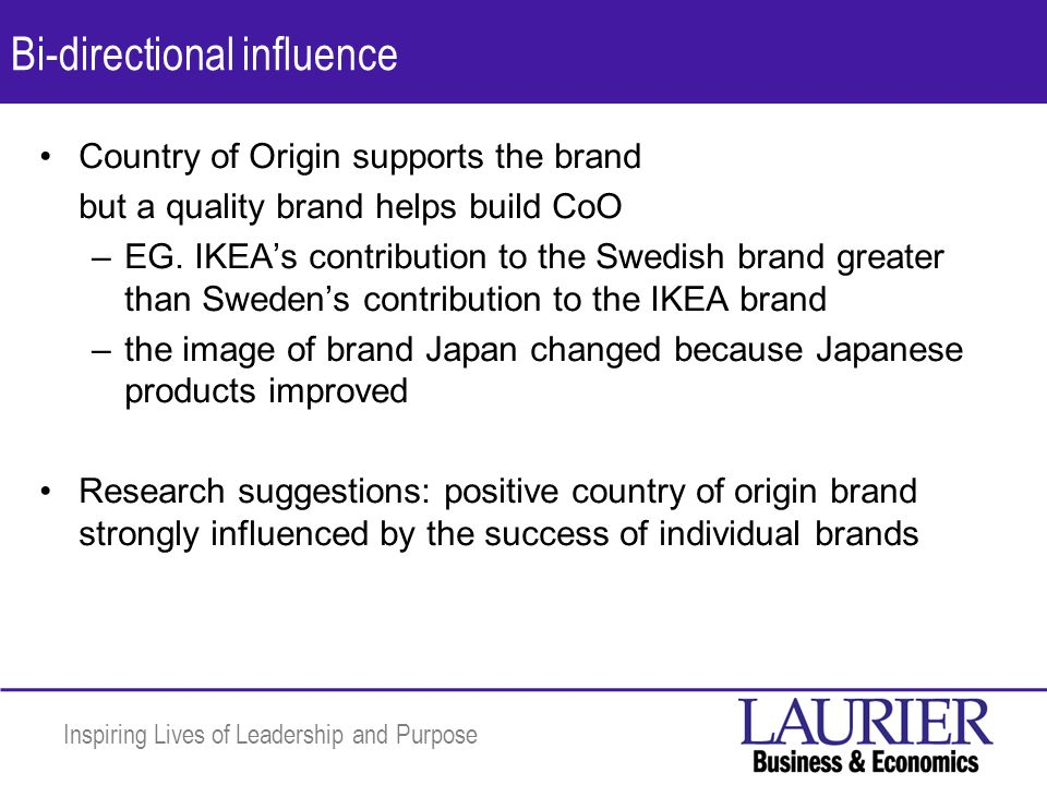 Inspiring Lives of Leadership and Purpose Bi-directional influence Country of Origin supports the brand but a quality brand helps build CoO –EG.