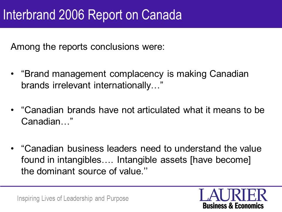 Inspiring Lives of Leadership and Purpose Interbrand 2006 Report on Canada Among the reports conclusions were: Brand management complacency is making Canadian brands irrelevant internationally… Canadian brands have not articulated what it means to be Canadian… Canadian business leaders need to understand the value found in intangibles….