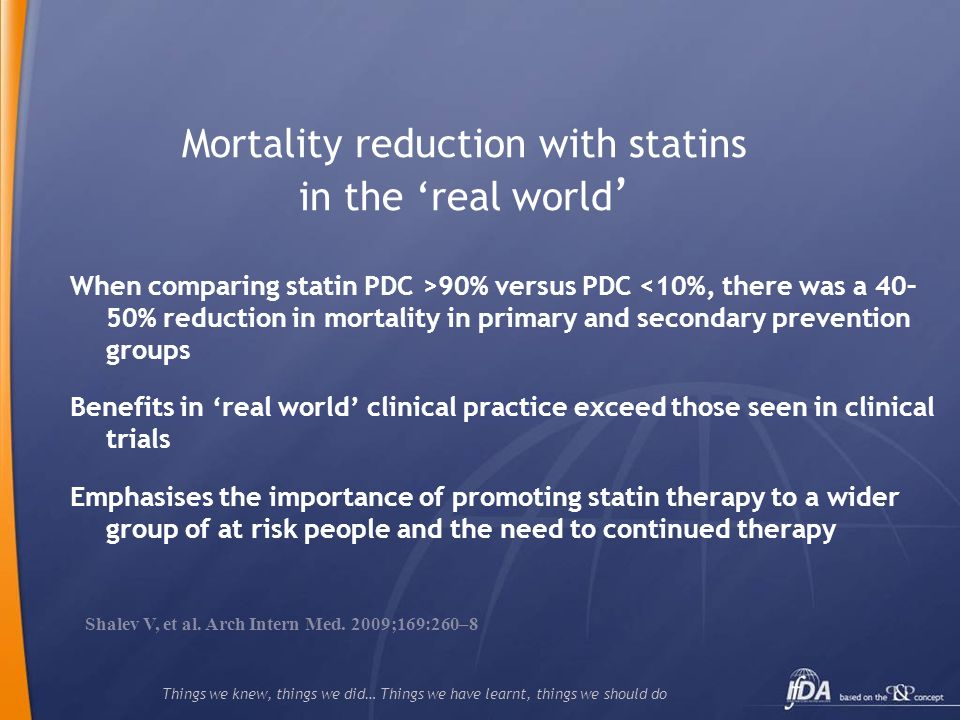 Things we knew, things we did… Things we have learnt, things we should do Mortality reduction with statins in the real world When comparing statin PDC >90% versus PDC <10%, there was a 40– 50% reduction in mortality in primary and secondary prevention groups Benefits in real world clinical practice exceed those seen in clinical trials Emphasises the importance of promoting statin therapy to a wider group of at risk people and the need to continued therapy Shalev V, et al.
