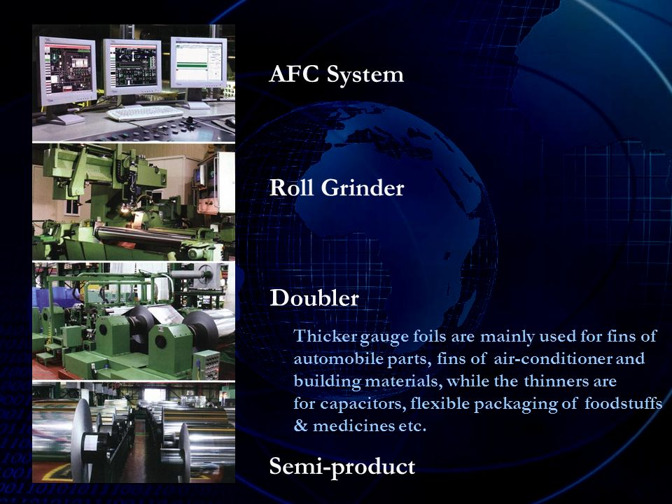 AFC System Roll Grinder Semi-product Doubler Thicker gauge foils are mainly used for fins of automobile parts, fins of air-conditioner and building materials, while the thinners are for capacitors, flexible packaging of foodstuffs & medicines etc.
