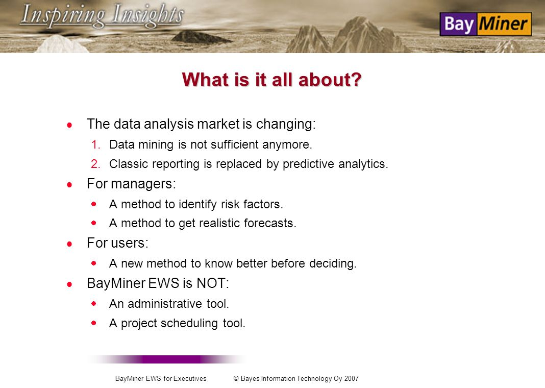 BayMiner EWS for Executives © Bayes Information Technology Oy 2007 How to profit from your investments in data collection systems Avoid unprofitable projects through a better use of your data with BayMiner EWS (Early Warning System) Ralf Ekholm CEO Bayes Information Technology Ltd.