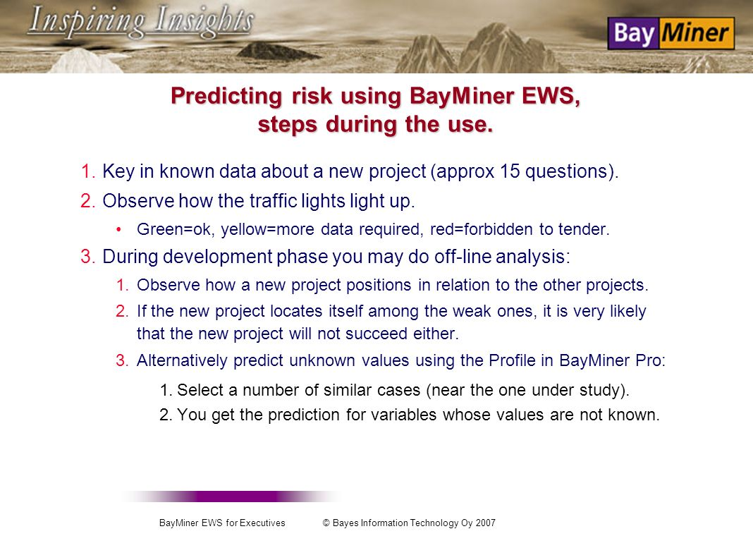 BayMiner EWS for Executives © Bayes Information Technology Oy 2007 Predicting risk using BayMiner EWS, the steps during the development phase 1.Collect in a table the essential data about realized projects.