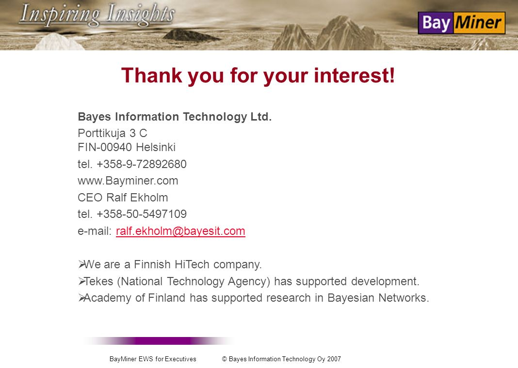 BayMiner EWS for Executives © Bayes Information Technology Oy 2007 Useful links http://www.bayminer.com/ http://cosco.hiit.fi/ the research group behind it.