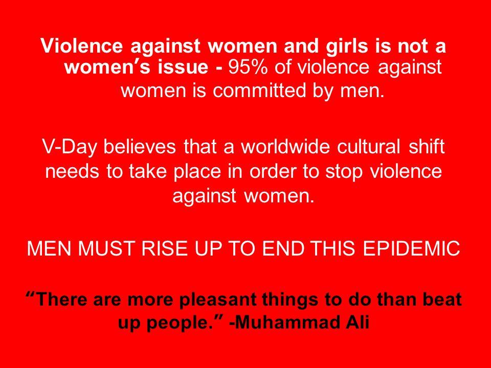 Violence against women and girls is not a womens issue - 95% of violence against women is committed by men.
