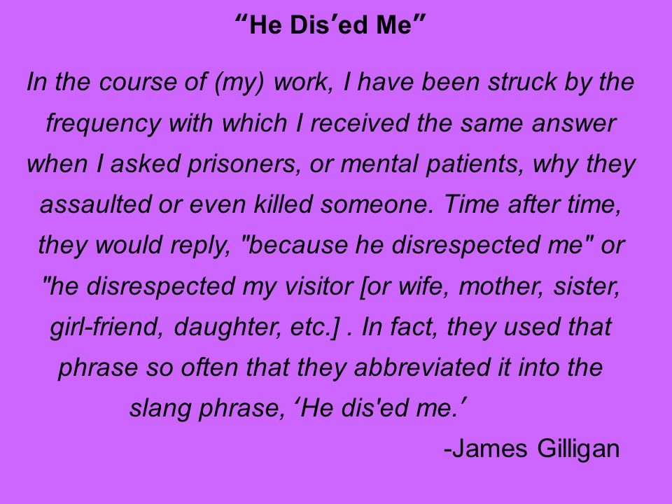 He Dised Me In the course of (my) work, I have been struck by the frequency with which I received the same answer when I asked prisoners, or mental patients, why they assaulted or even killed someone.