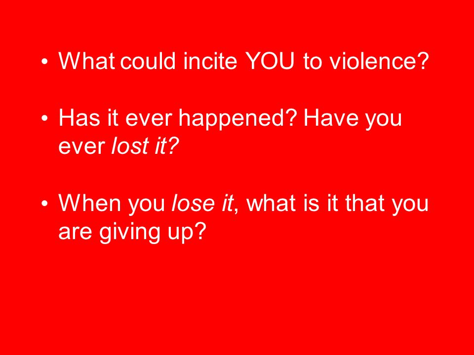 What could incite YOU to violence. Has it ever happened.
