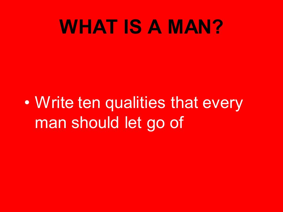 WHAT IS A MAN Write ten qualities that every man should let go of
