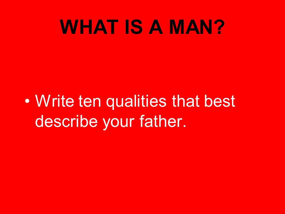 WHAT IS A MAN Write ten qualities that best describe your father.