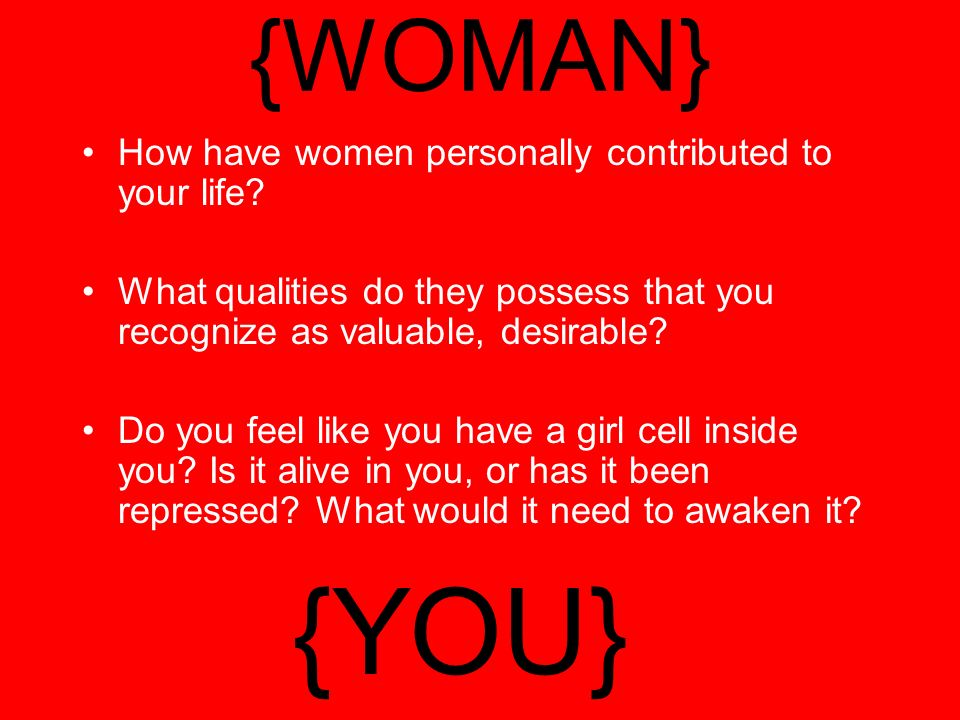 {WOMAN} How have women personally contributed to your life.