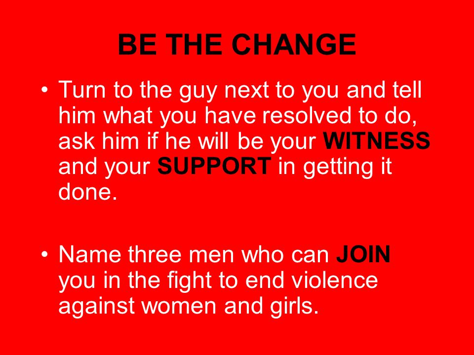 BE THE CHANGE Turn to the guy next to you and tell him what you have resolved to do, ask him if he will be your WITNESS and your SUPPORT in getting it done.