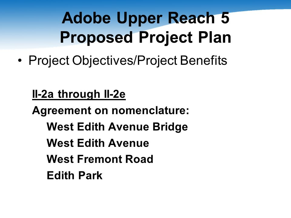 Adobe Upper Reach 5 Proposed Project Plan Project Objectives/Project Benefits II-2a through II-2e Agreement on nomenclature: West Edith Avenue Bridge West Edith Avenue West Fremont Road Edith Park