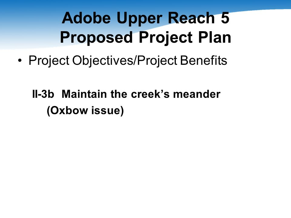 Adobe Upper Reach 5 Proposed Project Plan Project Objectives/Project Benefits II-3b Maintain the creeks meander (Oxbow issue)