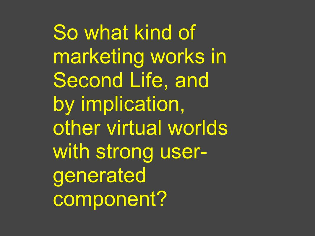 So what kind of marketing works in Second Life, and by implication, other virtual worlds with strong user- generated component