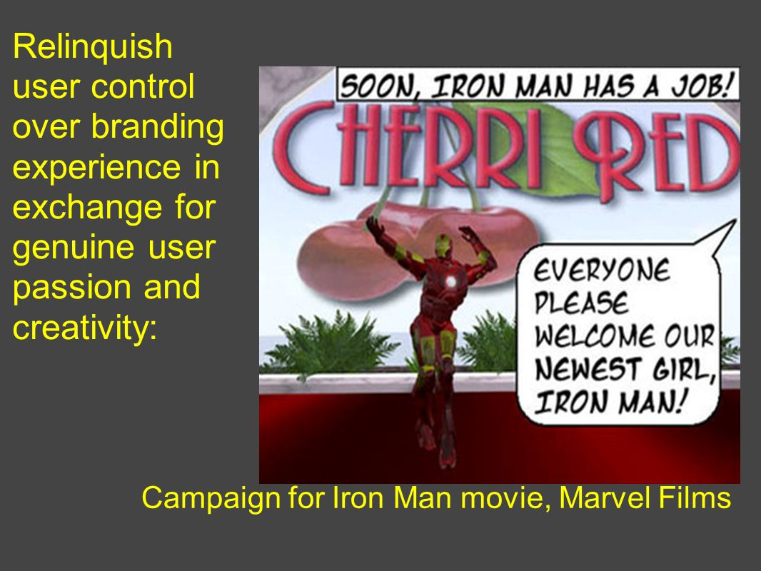 Relinquish user control over branding experience in exchange for genuine user passion and creativity: Campaign for Iron Man movie, Marvel Films