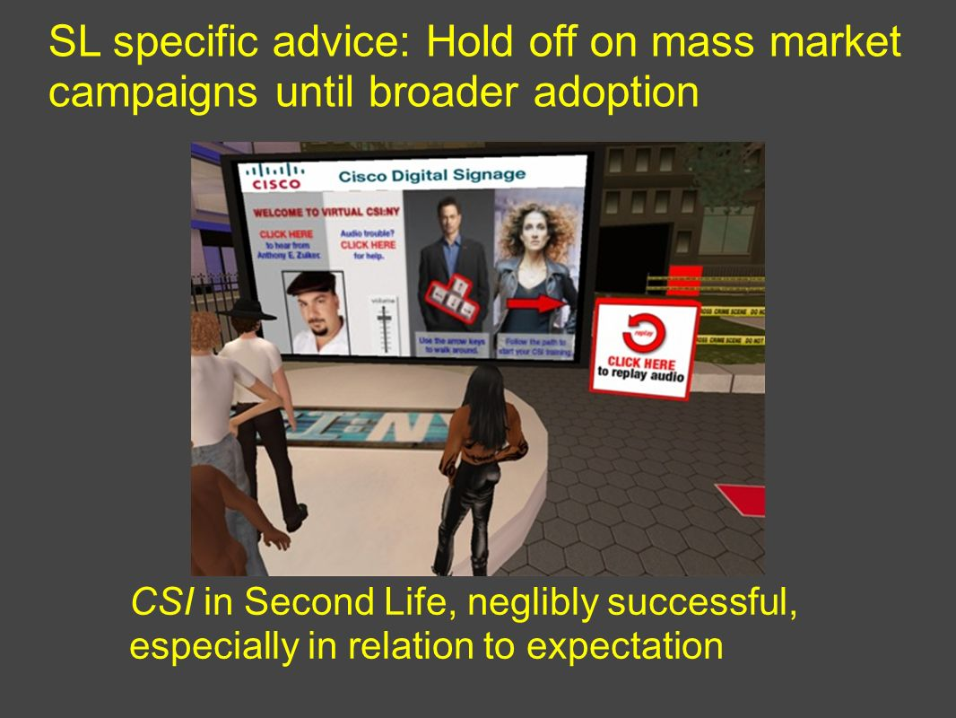 SL specific advice: Hold off on mass market campaigns until broader adoption CSI in Second Life, neglibly successful, especially in relation to expectation