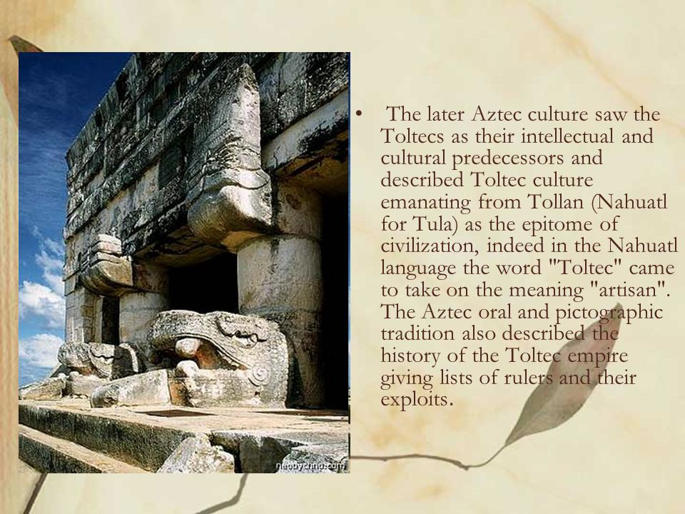 The later Aztec culture saw the Toltecs as their intellectual and cultural predecessors and described Toltec culture emanating from Tollan (Nahuatl for Tula) as the epitome of civilization, indeed in the Nahuatl language the word Toltec came to take on the meaning artisan .