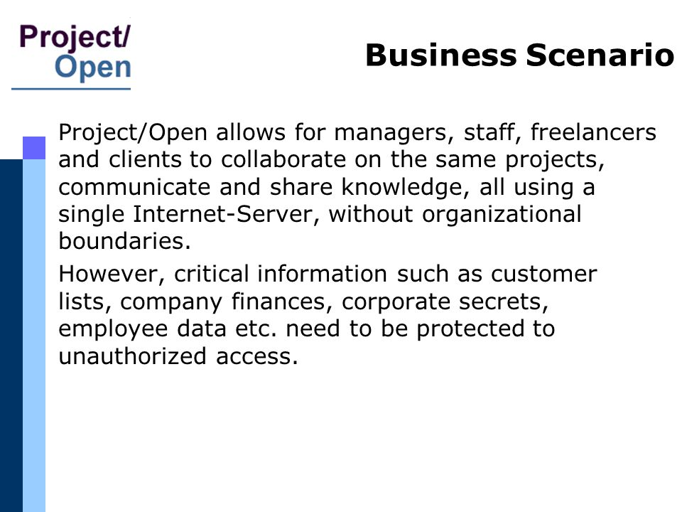 Business Scenario Project/Open allows for managers, staff, freelancers and clients to collaborate on the same projects, communicate and share knowledge, all using a single Internet-Server, without organizational boundaries.