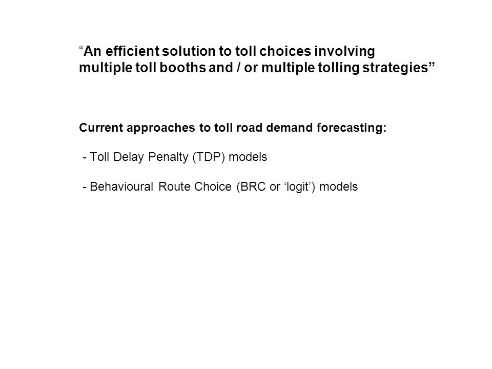 An efficient solution to toll choices involving multiple toll booths and / or multiple tolling strategies Current approaches to toll road demand forecasting: - Toll Delay Penalty (TDP) models - Behavioural Route Choice (BRC or logit) models