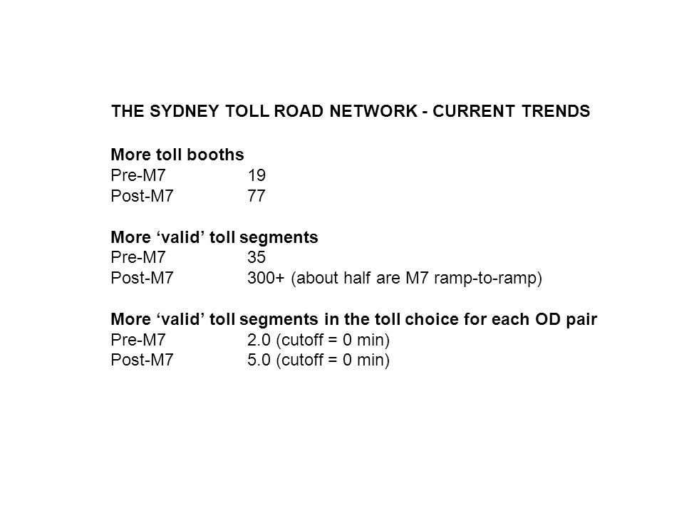 THE SYDNEY TOLL ROAD NETWORK - CURRENT TRENDS More toll booths Pre-M719 Post-M777 More valid toll segments Pre-M735 Post-M7300+ (about half are M7 ramp-to-ramp) More valid toll segments in the toll choice for each OD pair Pre-M72.0 (cutoff = 0 min) Post-M75.0 (cutoff = 0 min)
