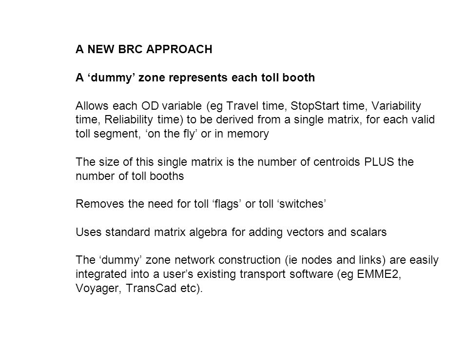 A NEW BRC APPROACH A dummy zone represents each toll booth Allows each OD variable (eg Travel time, StopStart time, Variability time, Reliability time) to be derived from a single matrix, for each valid toll segment, on the fly or in memory The size of this single matrix is the number of centroids PLUS the number of toll booths Removes the need for toll flags or toll switches Uses standard matrix algebra for adding vectors and scalars The dummy zone network construction (ie nodes and links) are easily integrated into a users existing transport software (eg EMME2, Voyager, TransCad etc).