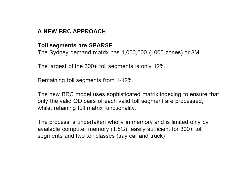 A NEW BRC APPROACH Toll segments are SPARSE The Sydney demand matrix has 1,000,000 (1000 zones) or 8M The largest of the 300+ toll segments is only 12% Remaining toll segments from 1-12% The new BRC model uses sophisticated matrix indexing to ensure that only the valid OD pairs of each valid toll segment are processed, whilst retaining full matrix functionality.