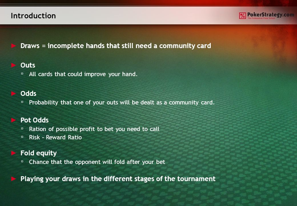 Introduction Draws = incomplete hands that still need a community card Odds Probability that one of your outs will be dealt as a community card.