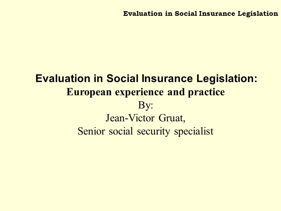 Evaluation in Social Insurance Legislation Evaluation in Social Insurance Legislation: European experience and practice By: Jean-Victor Gruat, Senior social security specialist