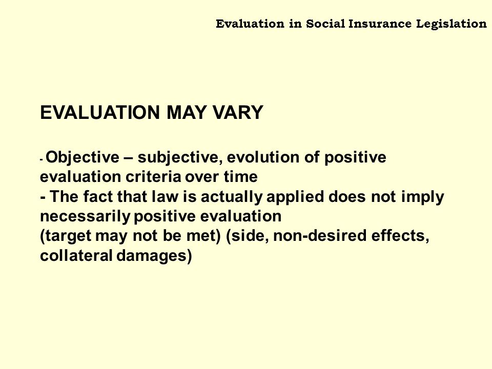 Evaluation in Social Insurance Legislation EVALUATION MAY VARY - Objective – subjective, evolution of positive evaluation criteria over time - The fact that law is actually applied does not imply necessarily positive evaluation (target may not be met) (side, non-desired effects, collateral damages)