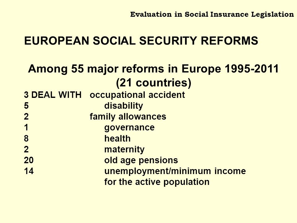 Evaluation in Social Insurance Legislation EUROPEAN SOCIAL SECURITY REFORMS Among 55 major reforms in Europe (21 countries) 3 DEAL WITH occupational accident 5 disability 2 family allowances 1 governance 8 health 2 maternity 20 old age pensions 14 unemployment/minimum income for the active population