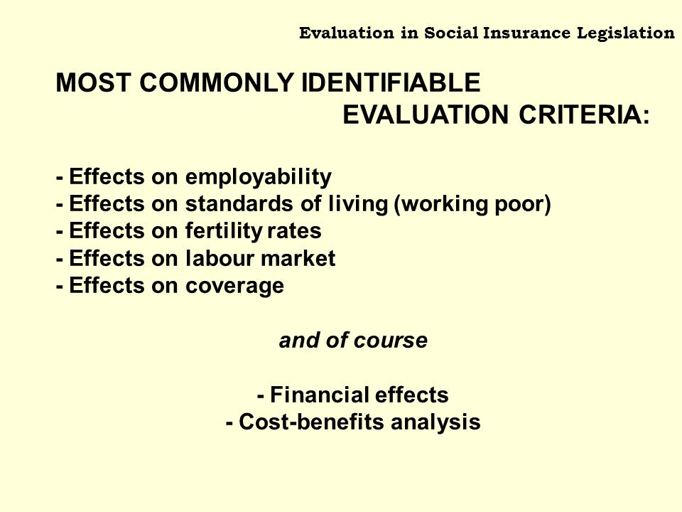 Evaluation in Social Insurance Legislation MOST COMMONLY IDENTIFIABLE EVALUATION CRITERIA: - Effects on employability - Effects on standards of living (working poor) - Effects on fertility rates - Effects on labour market - Effects on coverage and of course - Financial effects - Cost-benefits analysis