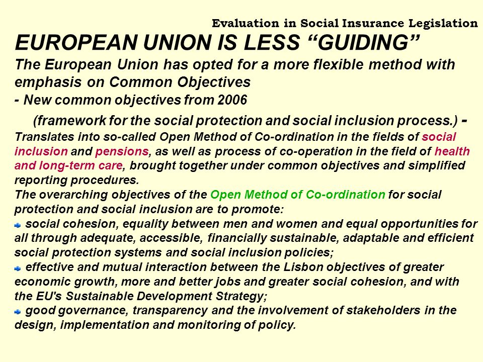 Evaluation in Social Insurance Legislation EUROPEAN UNION IS LESS GUIDING The European Union has opted for a more flexible method with emphasis on Common Objectives - New common objectives from 2006 (framework for the social protection and social inclusion process.) - Translates into so-called Open Method of Co-ordination in the fields of social inclusion and pensions, as well as process of co-operation in the field of health and long-term care, brought together under common objectives and simplified reporting procedures.