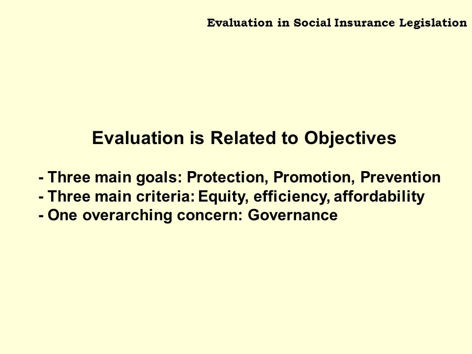 Evaluation in Social Insurance Legislation Evaluation is Related to Objectives - Three main goals: Protection, Promotion, Prevention - Three main criteria: Equity, efficiency, affordability - One overarching concern: Governance