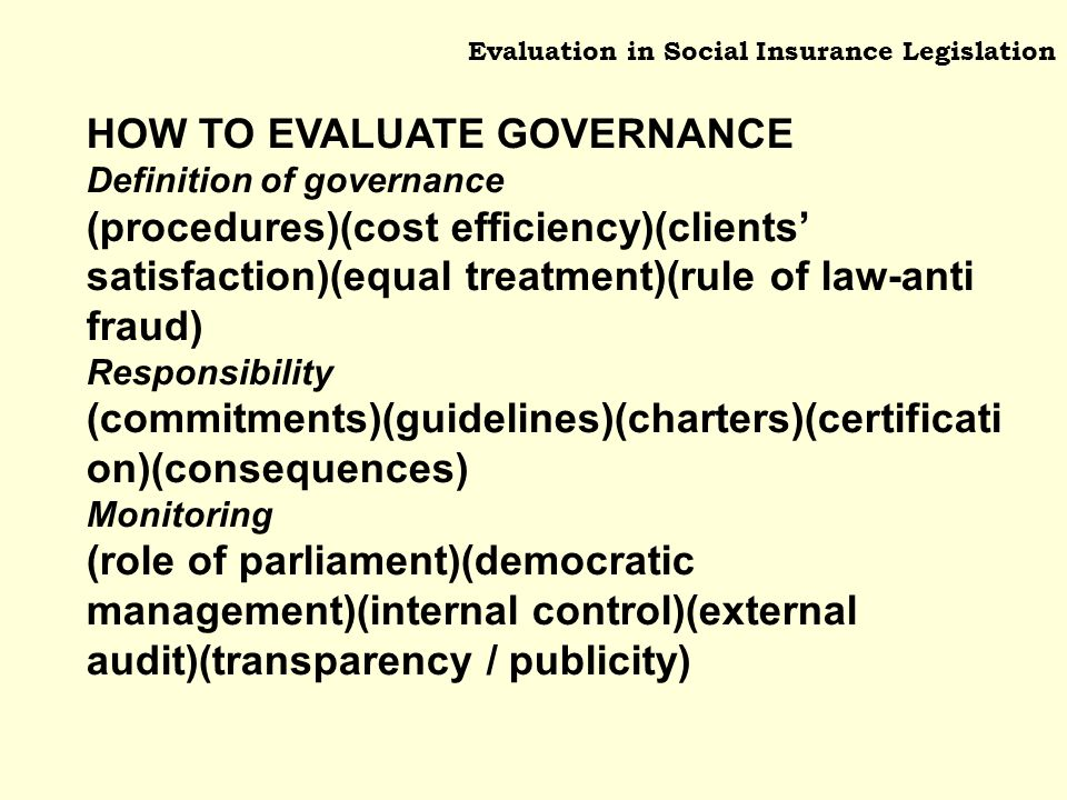Evaluation in Social Insurance Legislation HOW TO EVALUATE GOVERNANCE Definition of governance (procedures)(cost efficiency)(clients satisfaction)(equal treatment)(rule of law-anti fraud) Responsibility (commitments)(guidelines)(charters)(certificati on)(consequences) Monitoring (role of parliament)(democratic management)(internal control)(external audit)(transparency / publicity)