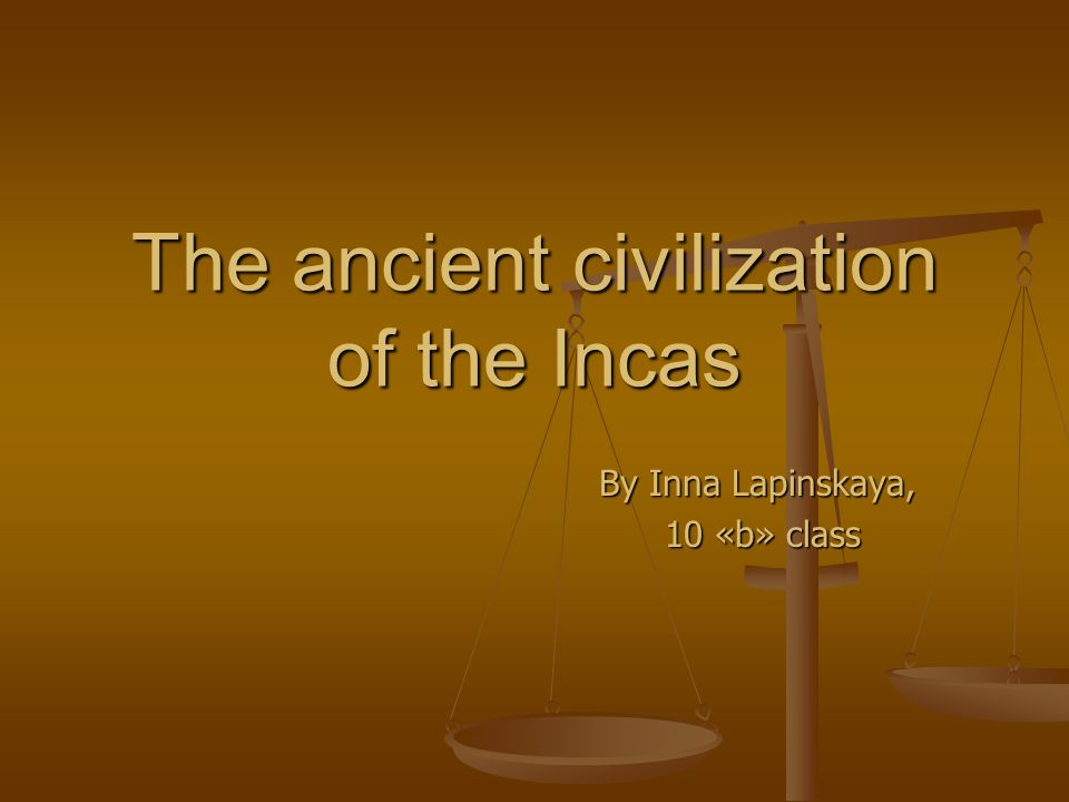 The ancient civilization of the Incas By Inna Lapinskaya, 10 «b» class 10 «b» class