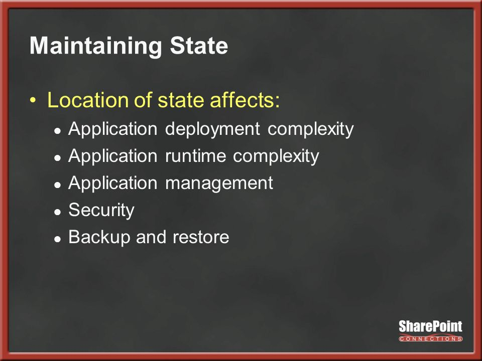 Maintaining State Location of state affects: Application deployment complexity Application runtime complexity Application management Security Backup and restore