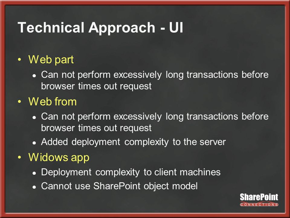 Technical Approach - UI Web part Can not perform excessively long transactions before browser times out request Web from Can not perform excessively long transactions before browser times out request Added deployment complexity to the server Widows app Deployment complexity to client machines Cannot use SharePoint object model